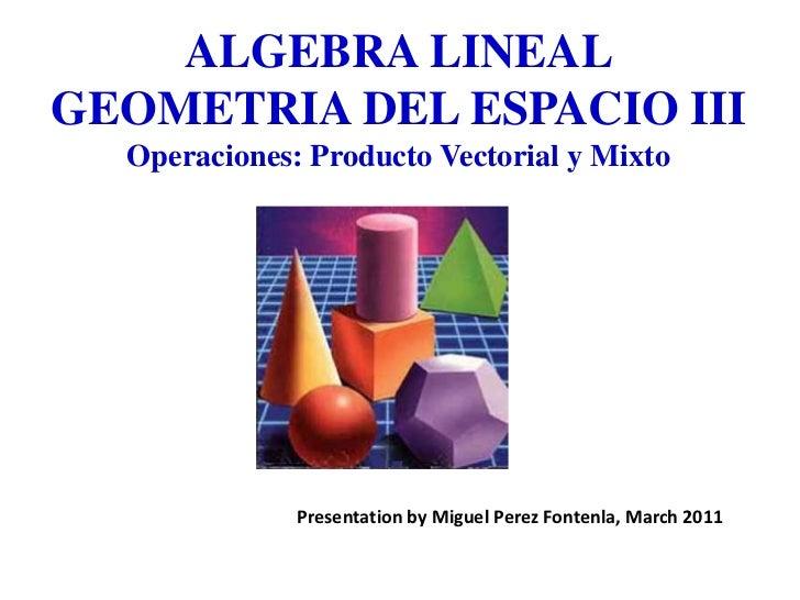 ALGEBRA LINEALGEOMETRIA DEL ESPACIO IIIOperaciones: Producto Vectorial y Mixto<br />Presentationby Miguel PerezFontenla, M...