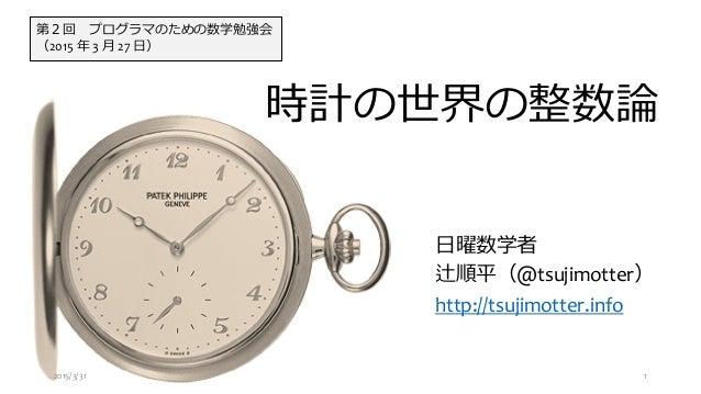 時計の世界の整数論 日曜数学者 辻順平(@tsujimotter) http://tsujimotter.info 第2回 プログラマのための数学勉強会 (2015 年 3 月 27 日) 2015/3/31 1