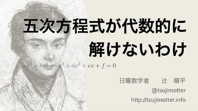 五次方程式が代数的に 解けないわけ 日曜数学者辻順平   @tsujimotter   http://tsujimotter.info ax5 + bx4 + cx3 + dx2 + ex + f = 0
