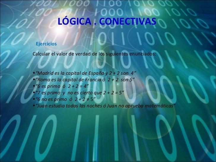 """LÓGICA . CONECTIVAS <ul><li>Calcular el valor de verdad de los siguientes enunciados: </li></ul><ul><li>"""" Madrid es la cap..."""