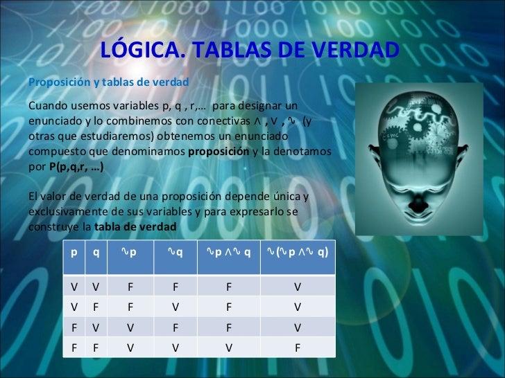 LÓGICA. TABLAS DE VERDAD Cuando usemos variables p, q , r,…  para designar un enunciado y lo combinemos con conectivas  ∧ ...