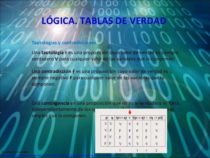 LÓGICA. TABLAS DE VERDAD Una  tautología  τ  es una proposición cuyo valor de verdad es siempre verdadero  V  para cualqui...