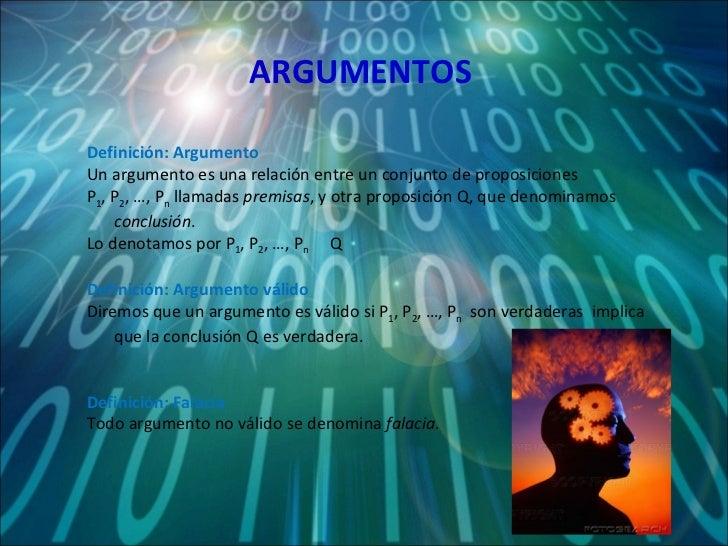 ARGUMENTOS Definición: Argumento Un argumento es una relación entre un conjunto de proposiciones  P 1 , P 2 , …, P n  llam...