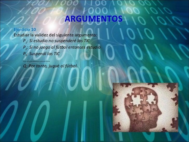 ARGUMENTOS <ul><li>Ejercicio 10 </li></ul><ul><li>Estudiar la validez del siguiente argumento: </li></ul><ul><ul><li>P 1 :...