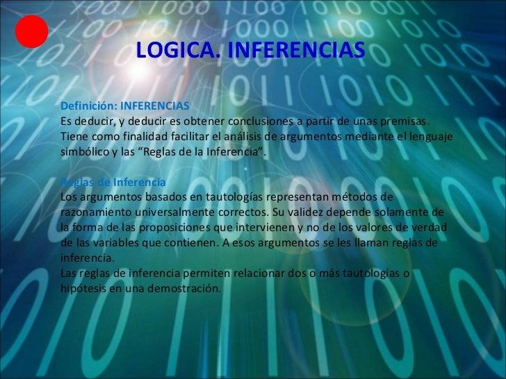 LOGICA. INFERENCIAS Definición: INFERENCIAS Es deducir, y deducir es obtener conclusiones a partir de unas premisas. Tiene...
