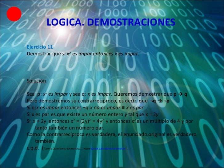 LOGICA. DEMOSTRACIONES Ejercicio 11 Demostrar que  si x 2  es impar entonces x es impar. Solución Sea  p:  x 2  es impar  ...