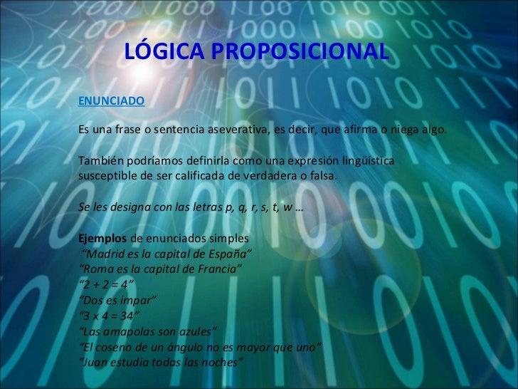 LÓGICA PROPOSICIONAL Es una frase o sentencia aseverativa, es decir, que afirma o niega algo. Tambiénpodríamosdefinirla ...
