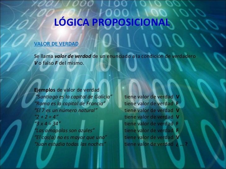 LÓGICA PROPOSICIONAL Se llama  valor de verdad  de un enunciado a la condición de verdadero  V  o falso  F  del mismo. Eje...