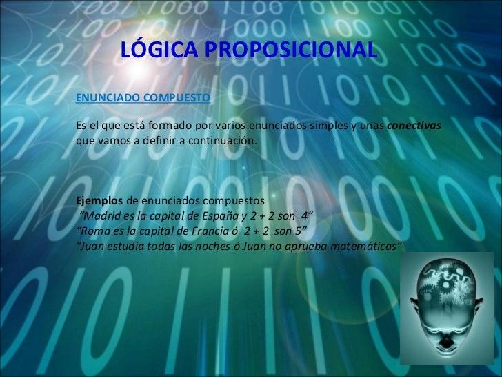LÓGICA PROPOSICIONAL Es el que está formado por varios enunciados simples y unas  conectivas  que vamos a definir a contin...