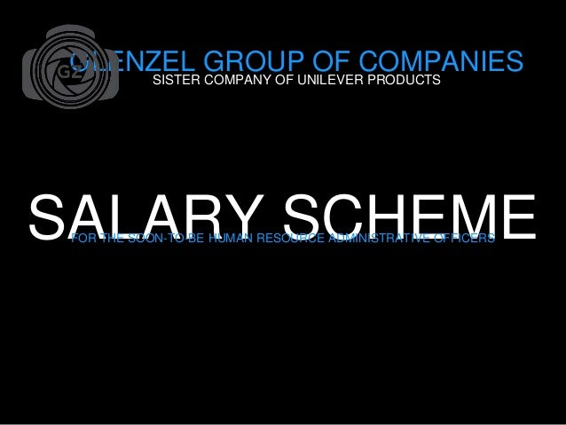 SALARY SCHEMEFOR THE SOON-TO-BE HUMAN RESOURCE ADMINISTRATIVE OFFICERS GLENZEL GROUP OF COMPANIESSISTER COMPANY OF UNILEVE...