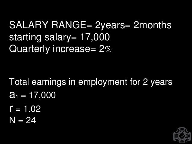 SALARY RANGE= 2years= 2months starting salary= 17,000 Quarterly increase= 2% Total earnings in employment for 2 years a1 =...