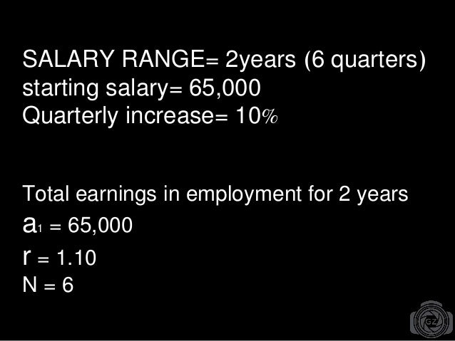 SALARY RANGE= 2years (6 quarters) starting salary= 65,000 Quarterly increase= 10% Total earnings in employment for 2 years...