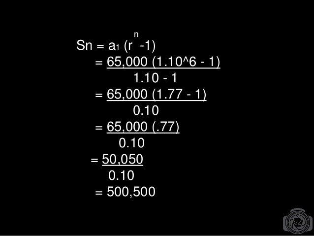 Sn = a1 (r -1) = 65,000 (1.10^6 - 1) 1.10 - 1 = 65,000 (1.77 - 1) 0.10 = 65,000 (.77) 0.10 = 50,050 0.10 = 500,500 n