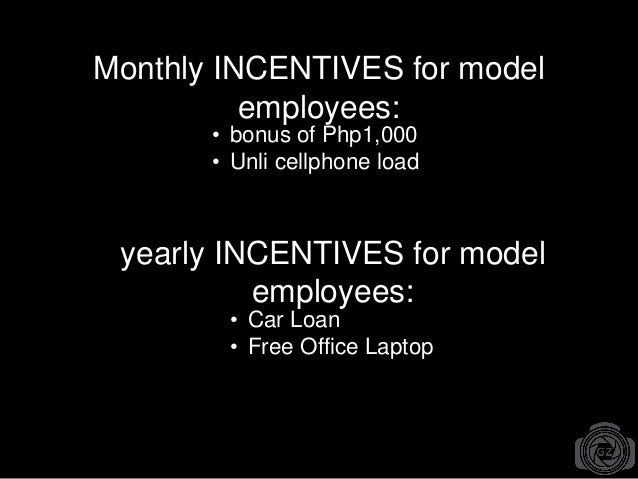 Monthly INCENTIVES for model employees: • bonus of Php1,000 • Unli cellphone load • Car Loan • Free Office Laptop yearly I...