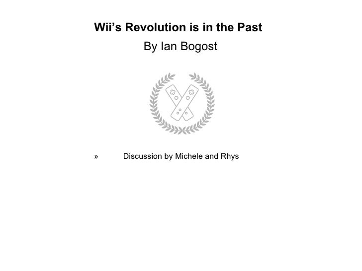 Wii's Revolution is in the Past    By Ian Bogost   <ul><ul><ul><ul><ul><li>Discussion by Michele and Rhys </li></ul></ul><...