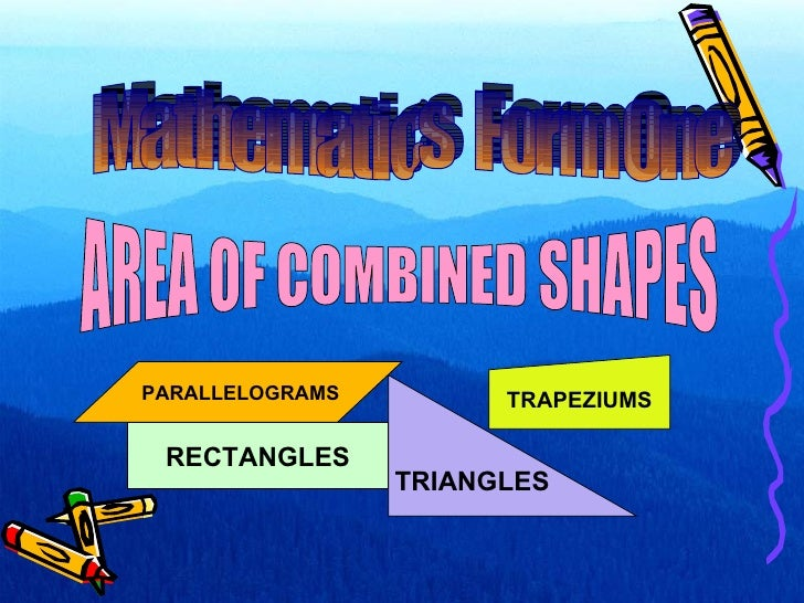 AREA OF COMBINED SHAPES RECTANGLES TRIANGLES Mathematics  Form One TRAPEZIUMS PARALLELOGRAMS