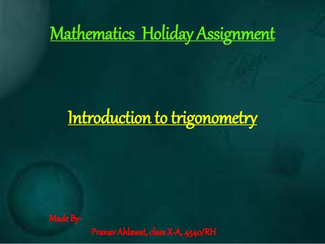 Introduction to trigonometry Made By- Pranav Ahlawat, class X-A, 4540/RH Mathematics Holiday Assignment