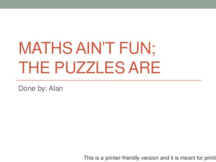 MATHS AIN'T FUN;THE PUZZLES AREDone by: Alan                This is a printer-friendly version and it is meant for printi