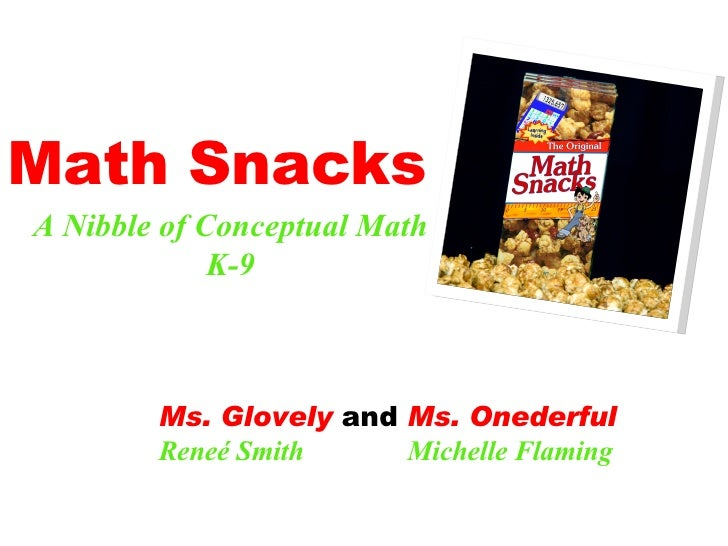 Math Snacks A Nibble of Conceptual Math K-9 Ms. Glovely  and  Ms. Onederful Reneé Smith  Michelle Flaming