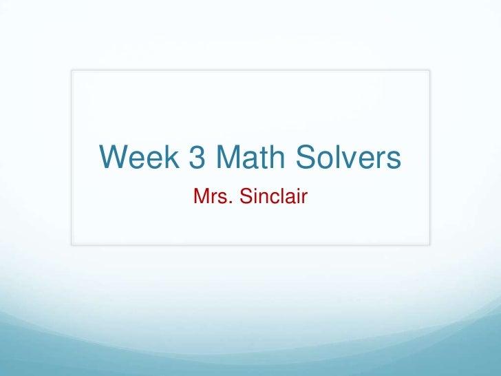 Week 3 Math Solvers<br />Mrs. Sinclair<br />