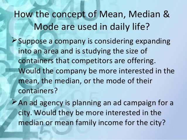use of mean median mode in daily life Applications in daily life of mean,median and mode 1 following  4 answers 4 report abuse are you sure that you want to delete this answer yes no.