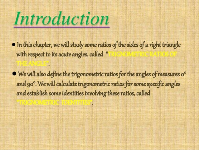 introduction of trigonometry Introduction to trigonometry as you see, the word itself refers to three angles - a reference to triangles trigonometry is primarily a branch of mathematics that deals with triangles, mostly right triangles in particular the ratios and relationship.