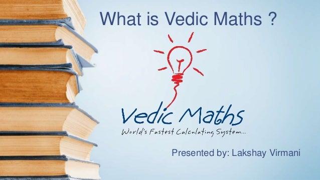 What is Vedic Maths ? Presented by: Lakshay Virmani