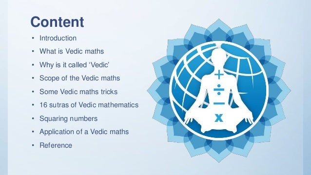 Content • Introduction • What is Vedic maths • Why is it called 'Vedic' • Scope of the Vedic maths • Some Vedic maths tric...