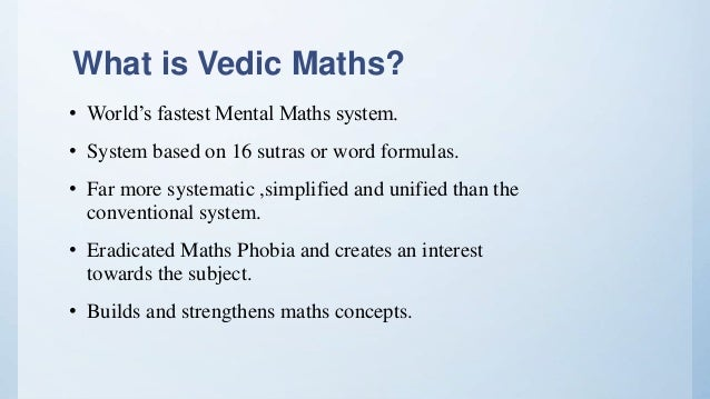 What is Vedic Maths? • World's fastest Mental Maths system. • System based on 16 sutras or word formulas. • Far more syste...