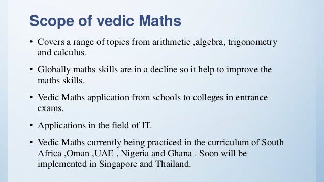 Scope of vedic Maths • Covers a range of topics from arithmetic ,algebra, trigonometry and calculus. • Globally maths skil...