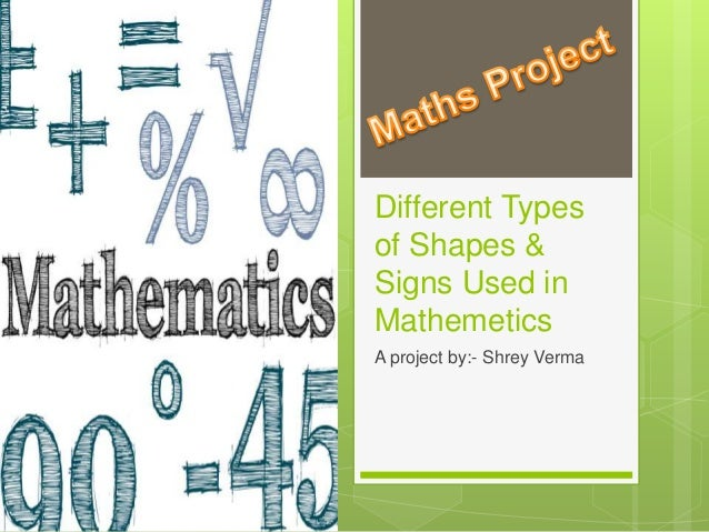 Different Types of Shapes & Signs Used in Mathemetics A project by:- Shrey Verma