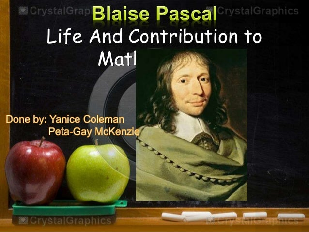 the life and contributions to mathematics of blaise pascal Born in france in 1623, blaise pascal was the third child and only son of Étienne pascal his father did not believe in the french school system so he opted to.