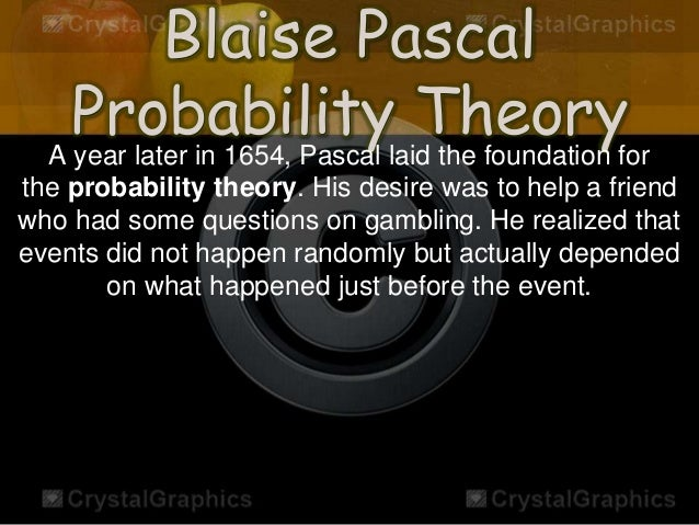 blaise pascal the father of probability Pascal, blaise 1 dates born: clermont combinatorial analysis and the calculus of probability his work is reflected in his correspondence with fermat after his father's death, pascal had to get repayment from his father's debtors.