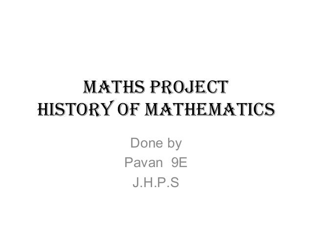 Maths projectHistory of MathematicsDone byPavan 9EJ.H.P.S