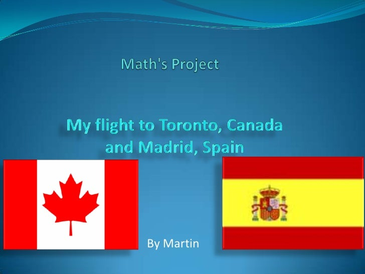 Math's Project<br />My flight to Toronto, Canada and Madrid, Spain<br />By Martin<br />