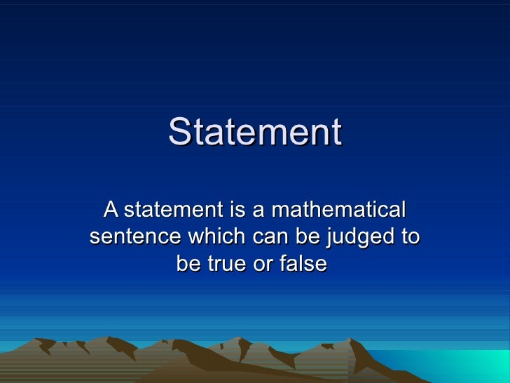 Statement A statement is a mathematical sentence which can be judged to be true or false