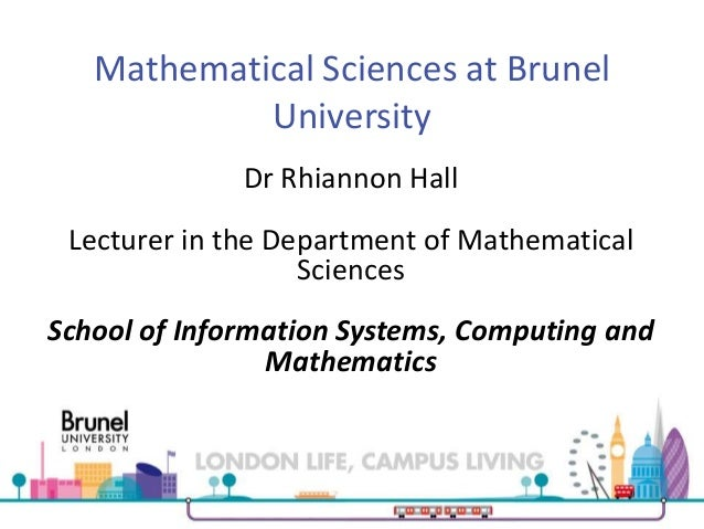 Mathematical Sciences at Brunel University Dr Rhiannon Hall Lecturer in the Department of Mathematical Sciences School of ...