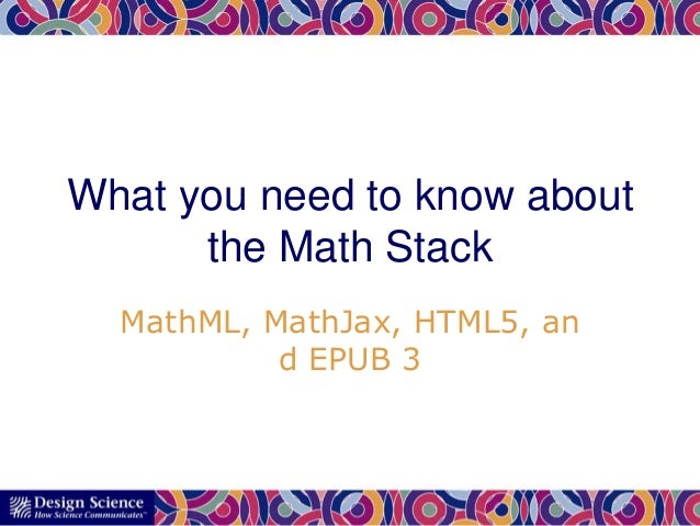 What you need to know about the Math Stack MathML, MathJax, HTML5, an d EPUB 3