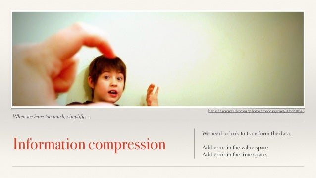 https://www.flickr.com/photos/meddygarnet/3085238543  When we have too much, simplify…  Information compression We need to...