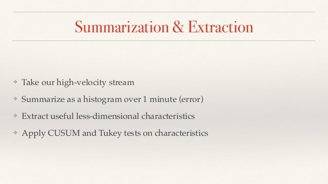 Summarization & Extraction  ❖ Take our high-velocity stream  ❖ Summarize as a histogram over 1 minute (error)  ❖ Extract u...