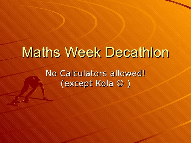 Maths Week Decathlon No Calculators allowed! (except Kola    )