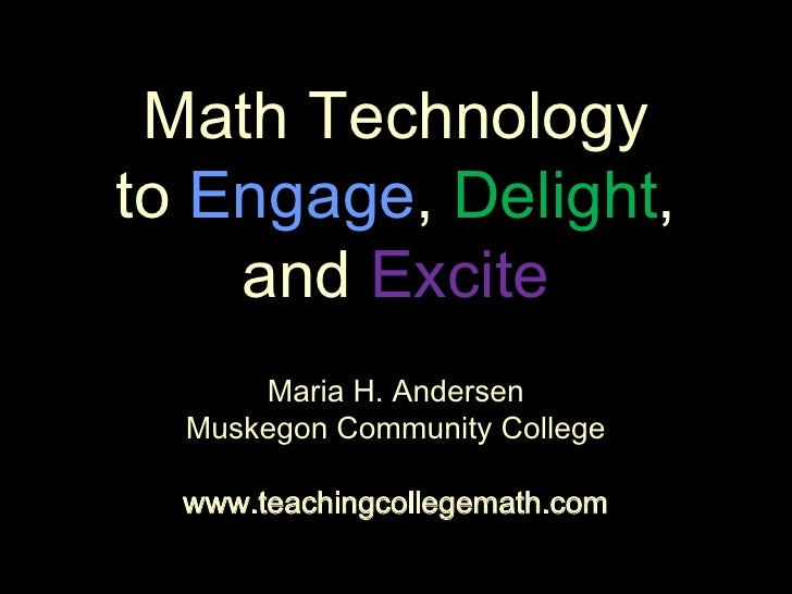 Math Technologyto Engage, Delight,and Excite<br />Maria H. Andersen<br />Muskegon Community College<br />www.teachingcolle...