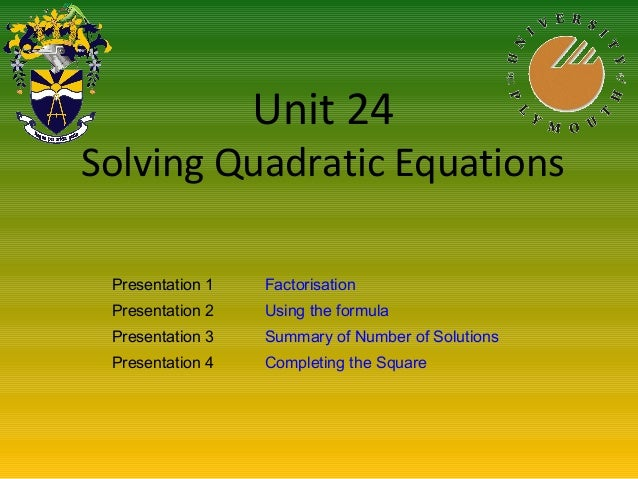 Unit 24 Solving Quadratic Equations Presentation 1 Factorisation Presentation 2 Using the formula Presentation 3 Summary o...