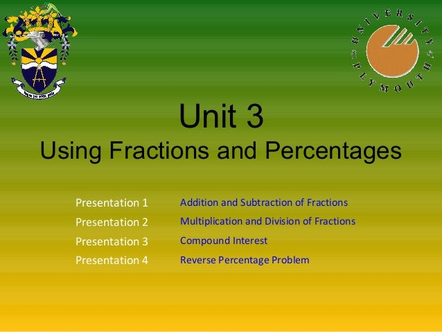 Unit 3 Using Fractions and Percentages Presentation 1 Addition and Subtraction of Fractions Presentation 2 Multiplication ...