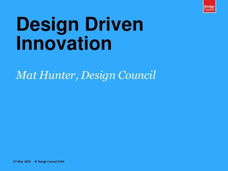 Design DrivenInnovation<br />Mat Hunter, Design Council<br />27 May  2010     © Design Council 2010<br />