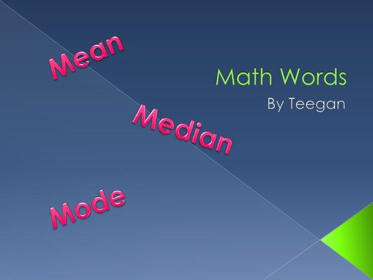 Math Words<br />By Teegan<br />Mean<br />Median<br />Mode<br />