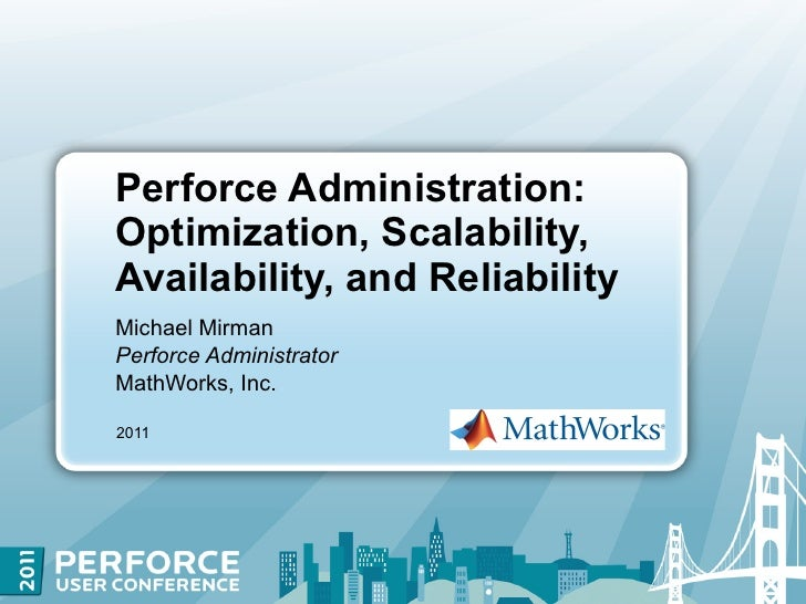 Perforce Administration:Optimization, Scalability,Availability, and ReliabilityMichael MirmanPerforce AdministratorMathWor...