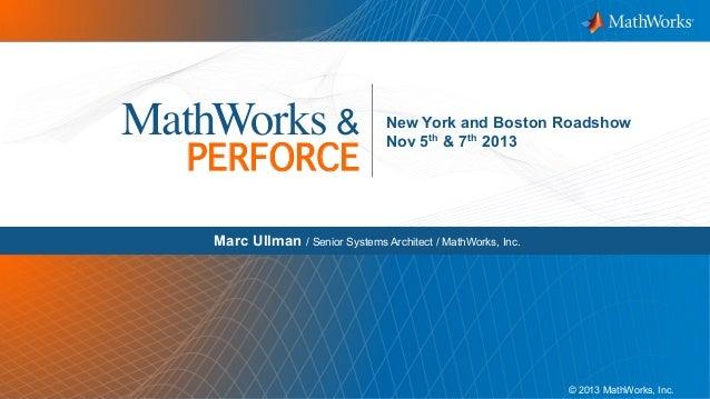 MathWorks &  PERFORCE!  New York and Boston Roadshow Nov 5th & 7th 2013  Marc Ullman / Senior Systems Architect / MathWork...