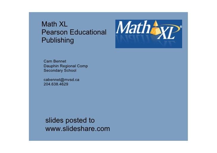 MathXL PearsonEducational Publishing  CamBennet DauphinRegionalComp SecondarySchool  cabennet@mvsd.ca 204.638.4629 ...