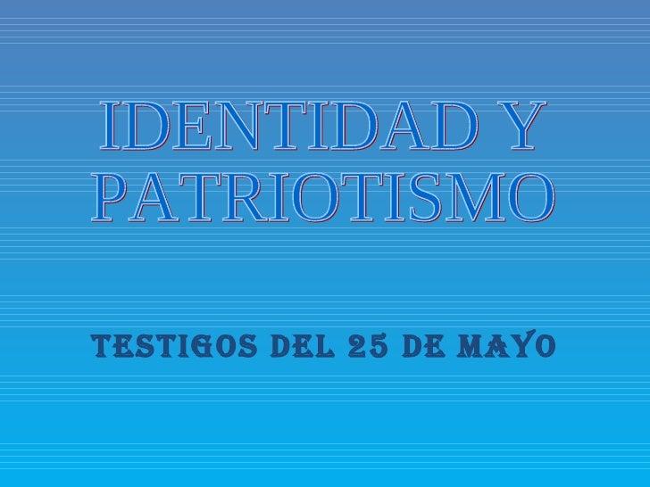 Testigos del 25 de Mayo IDENTIDAD Y PATRIOTISMO